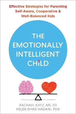The Emotionally Intelligent Child: Effective Strategies for Parenting Self-Aware, Cooperative, and Well-Balanced Kids