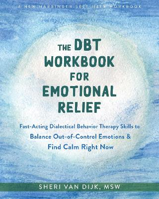 The DBT Workbook for Emotional Relief: Fast-Acting Dialectical Behavior Therapy Skills to Balance Out-of-Control Emotions and Find Calm Right Now