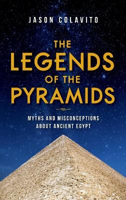 The Legends of the Pyramids: Myths and Misconceptions about Ancient Egypt
