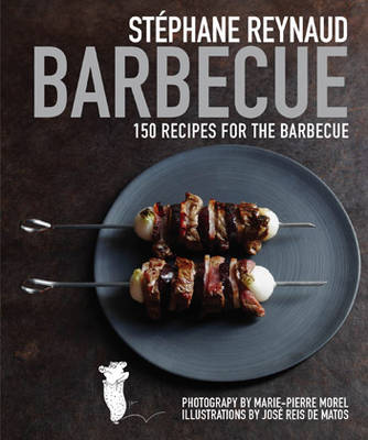 Stephane Reynaud's Barbecue: 150 Recipes for the Barbecue