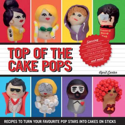 Top of The Cake Pops: Recipes to Turn Your Favourite Pop Stars into Cakes on Sticks