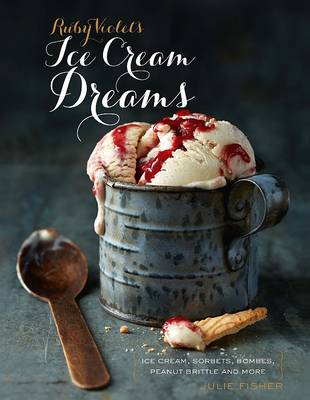 Ruby Violet's Ice Cream Dream: Ice Cream, Sorbets, Bombes, Peanut Brittle and More