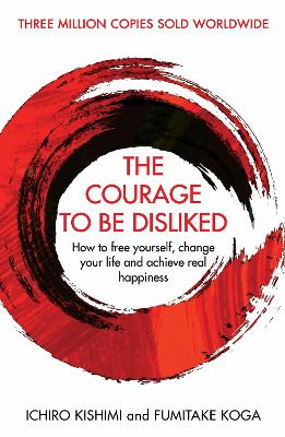 The Courage To Be Disliked: How to free yourself, change your life and achieve real happiness