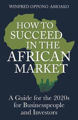 How to Succeed in the African Market: A Guide for Businesspeople and Investors
