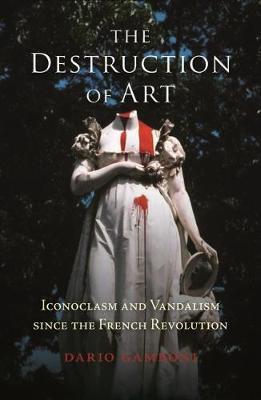 The Destruction of Art: Iconoclasm and Vandalism since the French Revolution