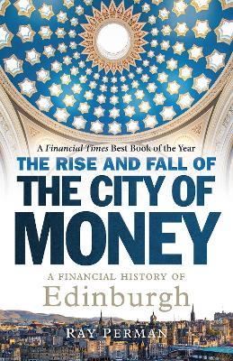 The Rise and Fall of the City of Money: A Financial History of Edinburgh