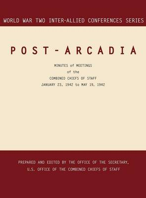 Post-Arcadia: Washington, D.C. and London, 23 January 1941-19 May 1942 (World War II Inter-Allied Conferences Series)