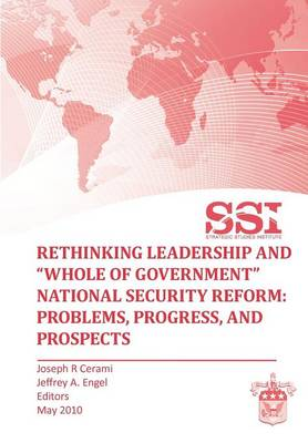 """Rethinking Leadership and """"Whole of Government"""" National Security Reform: Problems, Progress, and Prospect"""