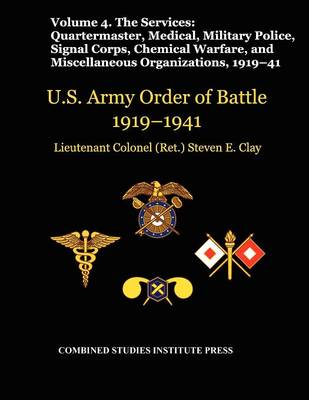 United States Army Order of Battle 1919-1941. Volume IV.The Services: The Services: Quartermaster, Medical, Military Police, Signal Corps, Chemical Warfare, and Miscellaneous Organizations