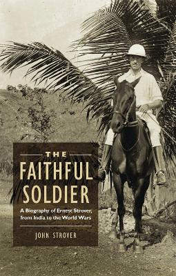 The Faithful Soldier: A Biography of Ernest Strover, from India to the World Wars