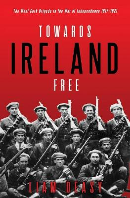 Towards Ireland Free: The West Cork Brigade in the War of Independence 1917- 1921