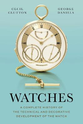 Watches: A Complete History of the Technical and Decorative Development of the Watch