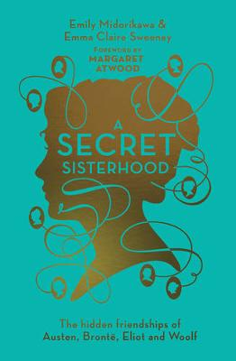 A Secret Sisterhood: The Hidden Friendships of Austen, Bronte, Eliot and Woolf