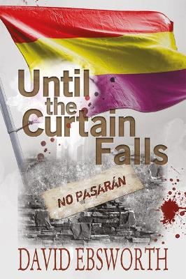 Until the Curtain Falls: A Novel of the Spanish Civil War