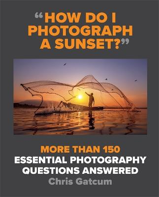 How Do I Photograph A Sunset?: And Hundreds of Other Photography Questions Answered
