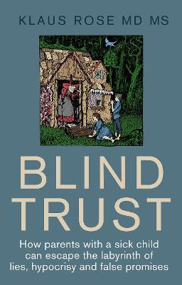 Blind Trust: How Parents with a Sick Child Can Escape the Labyrinth of Lies, Hypocrisy and False Promises