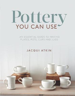 Pottery You Can Use: An Essential Guide to Making Plates, Pots, Cups and Jugs