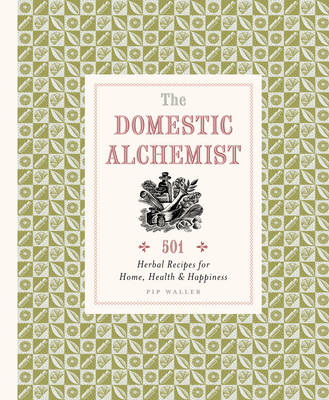 The Domestic Alchemist: 501 Herbal Recipes for Home, Health & Happiness