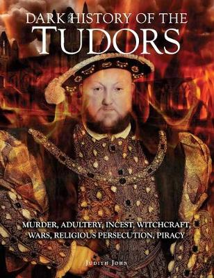Dark History of the Tudors: Murder, adultery, incest, witchcraft, wars, religious persecution, piracy