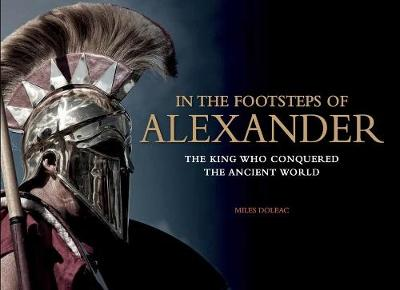 In the Footsteps of Alexander: The Soldiers Who Conquered the Ancient World