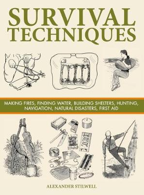 Survival Techniques: Making Fires, Finding Water, Building Shelters, Hunting, Navigation, Natural Disasters, First Aid