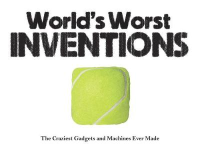 World's Worst Inventions: The Craziest Gadgets and Machines Ever Made