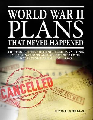 World War II Plans That Never Happened: The True Story of Cancelled Invasions, Assassinations and Secret Weapons Operations from 1939-1945