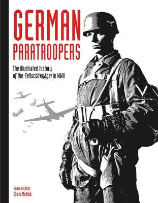 German Paratroopers: The illustrated history of the Fallschirmja ger in WWII