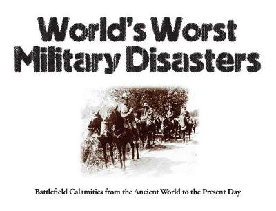 World's Worst Military Disasters: Battlefield Calamities from the Ancient World to the Present Day