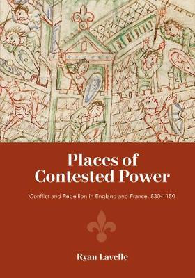 Places of Contested Power - Conflict and Rebellion in England and France, 830-1150