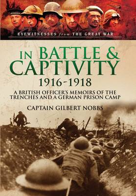 In Battle and Captivity 1916-1918: A British Officer's Memoirs of the Trenches and a German Prison Camp