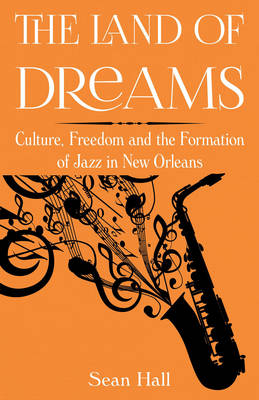 The Land of Dreams: Culture, Freedom and the Formation of Jazz in New Orleans