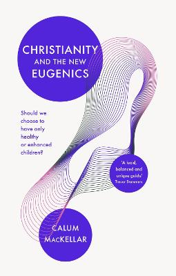 Christianity and the New Eugenics: Should We Choose To Have Only Healthy Or Enhanced Children?