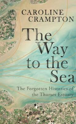 The Way to the Sea: The Forgotten Histories of the Thames Estuary