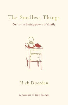 The Smallest Things: On the Enduring Power of Family - A Memoir of Tiny Dramas