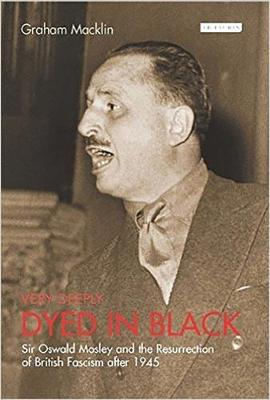 Very Deeply Dyed in Black: Sir Oswald Mosley and the Resurrection of British Facism After 1945