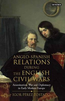 Anglo-Spanish Relations During the English Civil Wars: Assassination, War and Diplomacy in Early Modern Europe