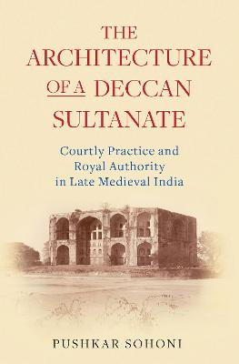 The Architecture of a Deccan Sultanate: Courtly Practice and Royal Authority in Late Medieval India