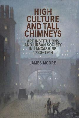 High Culture and Tall Chimneys: Art Institutions and Urban Society in Lancashire, 1780-1914