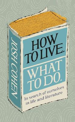 How to Live. What To Do.: In search of ourselves in life and literature