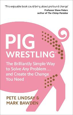 Pig Wrestling: The Brilliantly Simple Way to Solve Any Problem... and Create the Change You Need