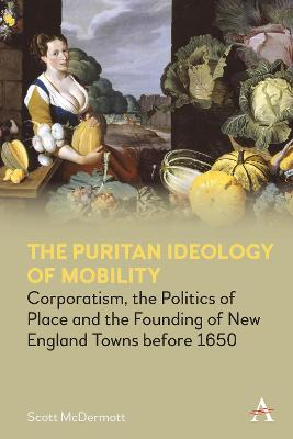 The Puritan Ideology of Mobility: Corporatism, the Politics of Place and the Founding of New England Towns before 1650