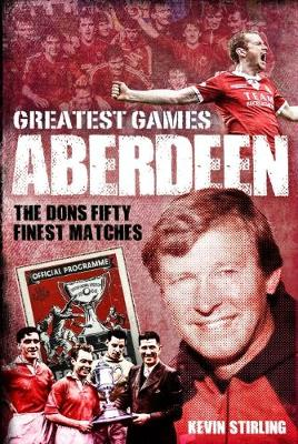 Aberdeen Greatest Games: The Dons' Fifty Finest Matches
