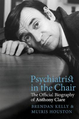 Psychiatrist in the Chair: The Official Biography of Anthony Clare