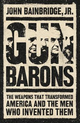 Gun Barons: The Weapons That Changed America, and the Men Who Invented Them