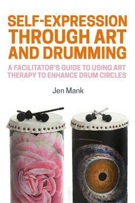 Self-Expression through Art and Drumming: A Practitioner's Guide to Using Art Therapy in Drum Circles