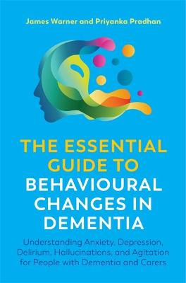 The Essential Guide to Behavioural Changes in Dementia: Understanding Anxiety, Depression, Delirium, Hallucinations, and Agitation for People with Dementia and Carers