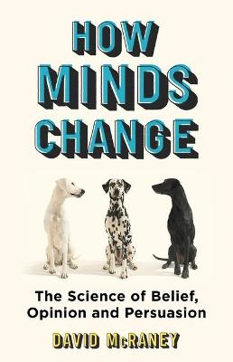 How Minds Change: The Surprising Science of Belief, Opinion and Persuasion