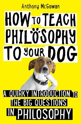 How to Teach Philosophy to Your Dog: A Quirky Introduction to the Big Questions in Philosophy