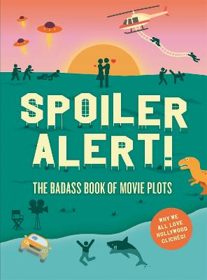 Spoiler Alert!: The Badass Book of Movie Plots: Why We All Love Hollywood Cliches